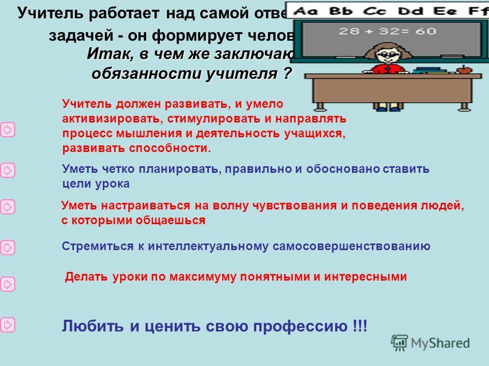 Учитель работает над самой ответственной задачей - он формирует человека. (М. И. Калинин) Итак, в чем же заключаются обязанности учителя ? обязанности учителя ? Учитель должен развивать, и умело активизировать, стимулировать и направлять процесс мышл
