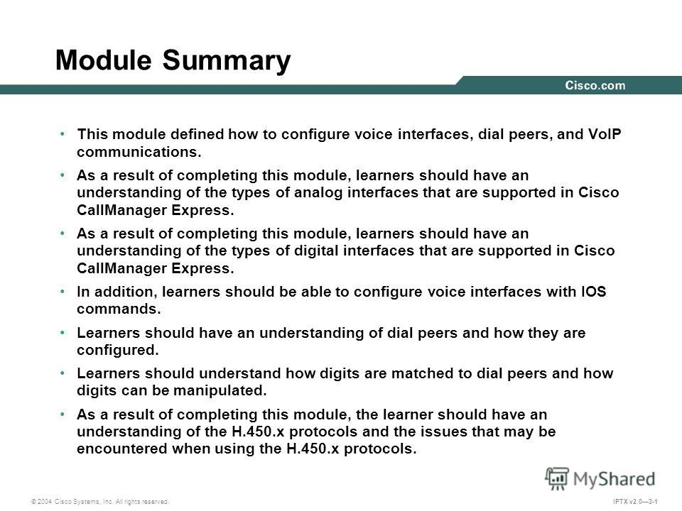 © 2004 Cisco Systems, Inc. All rights reserved. IPTX v2.03-1 Module Summary This module defined how to configure voice interfaces, dial peers, and VoIP communications. As a result of completing this module, learners should have an understanding of th