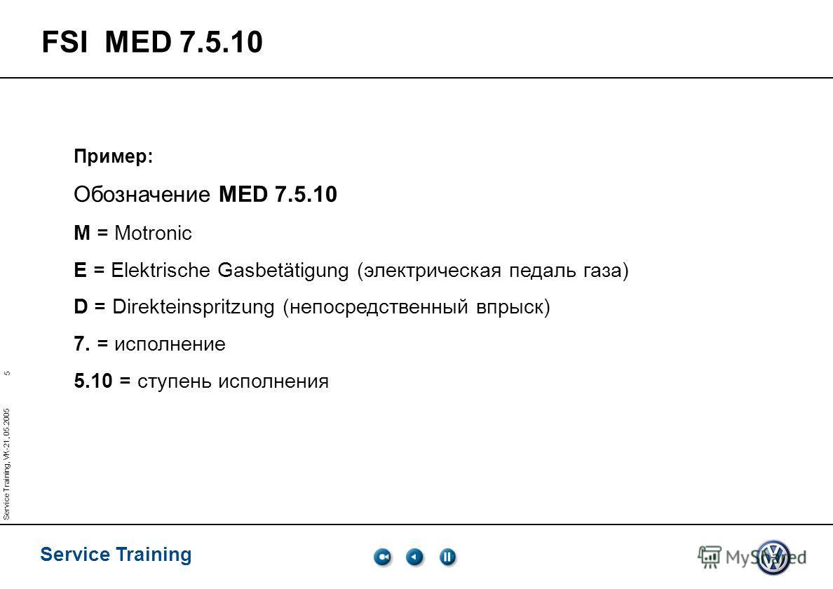 5 Service Training Service Training, VK-21, 05.2005 FSI MED 7.5.10 Пример: Обозначение MED 7.5.10 M = Motronic E = Elektrische Gasbetätigung (электрическая педаль газа) D = Direkteinspritzung (непосредственный впрыск) 7. = исполнение 5.10 = ступень и