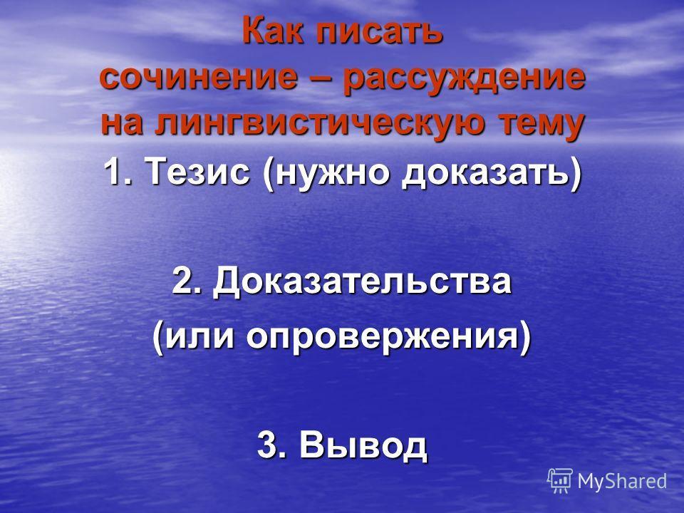 Как писать сочинение – рассуждение на лингвистическую тему 1. Тезис (нужно доказать) 2. Доказательства (или опровержения) 3. Вывод