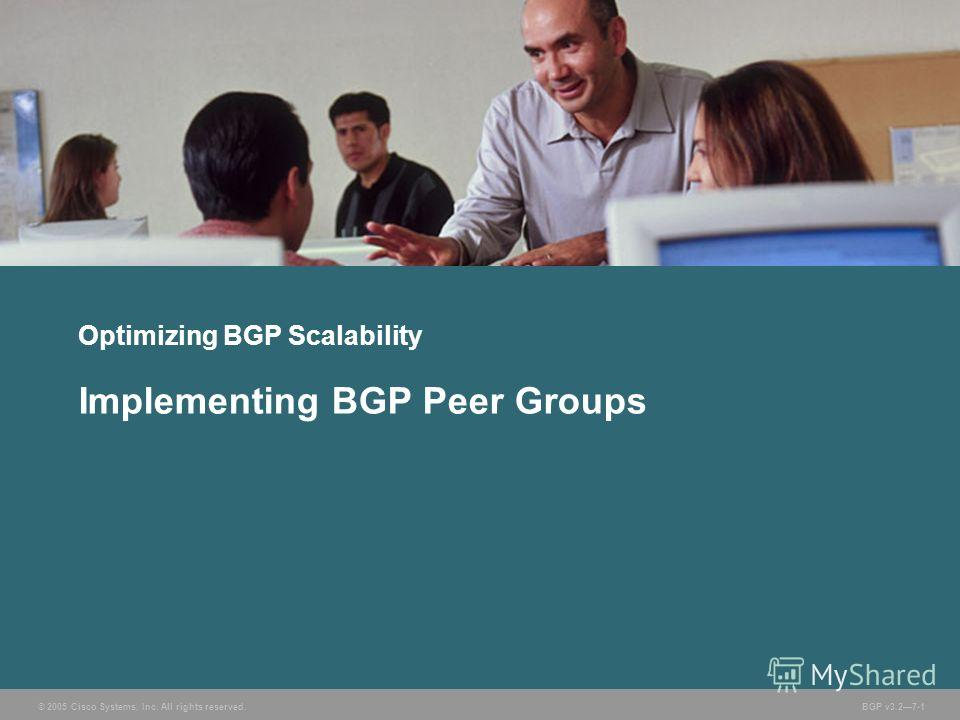 © 2005 Cisco Systems, Inc. All rights reserved. BGP v3.27-1 Optimizing BGP Scalability Implementing BGP Peer Groups