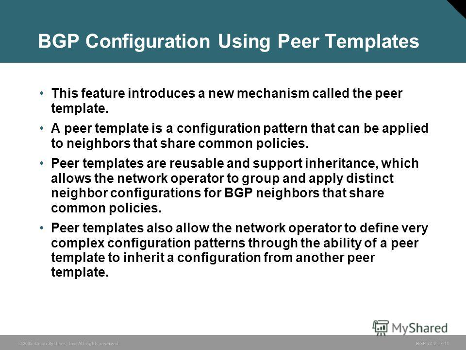 © 2005 Cisco Systems, Inc. All rights reserved. BGP v3.27-11 BGP Configuration Using Peer Templates This feature introduces a new mechanism called the peer template. A peer template is a configuration pattern that can be applied to neighbors that sha