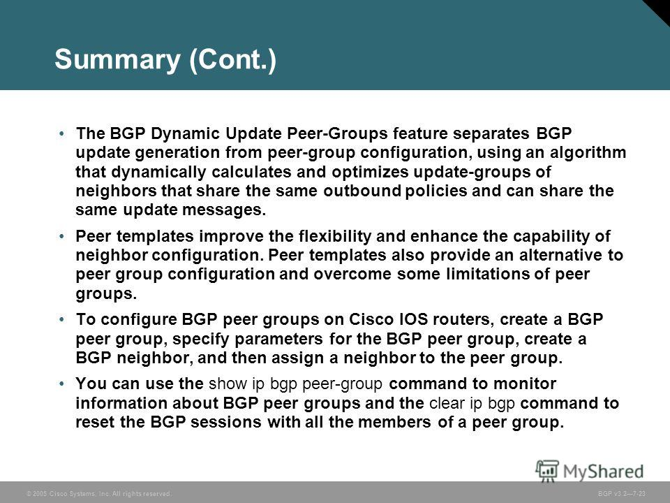© 2005 Cisco Systems, Inc. All rights reserved. BGP v3.27-23 Summary (Cont.) The BGP Dynamic Update Peer-Groups feature separates BGP update generation from peer-group configuration, using an algorithm that dynamically calculates and optimizes update