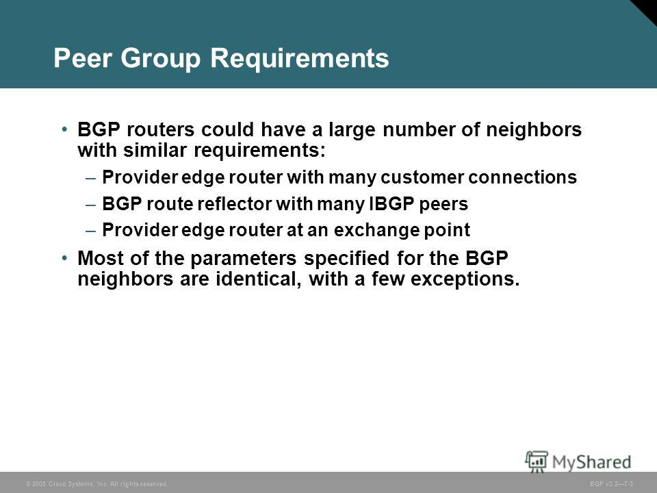 © 2005 Cisco Systems, Inc. All rights reserved. BGP v3.27-3 Peer Group Requirements BGP routers could have a large number of neighbors with similar requirements: –Provider edge router with many customer connections –BGP route reflector with many IBGP