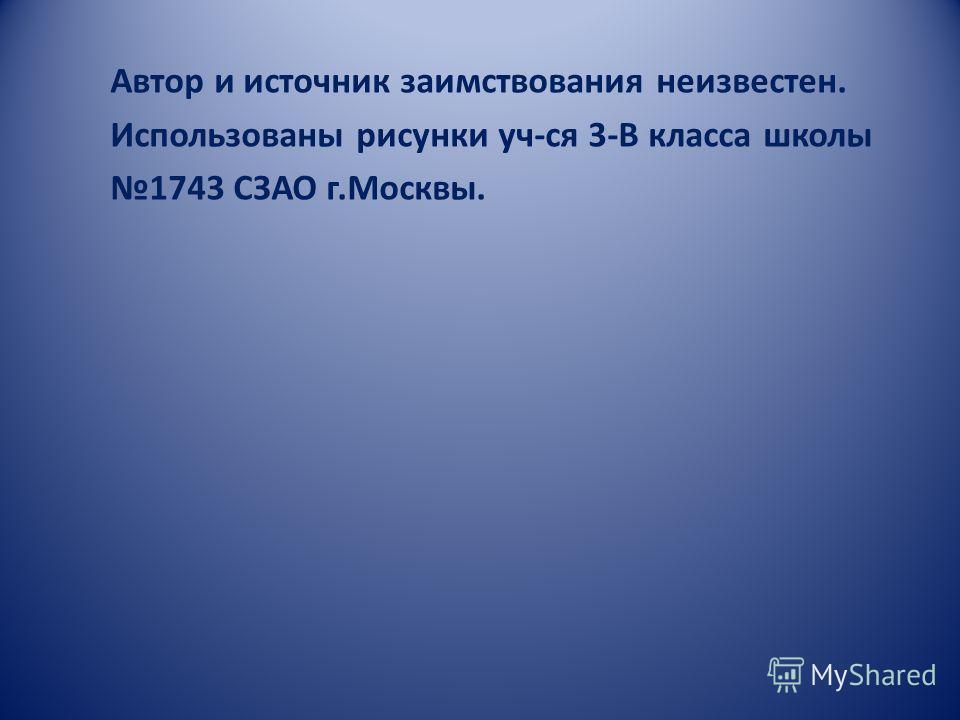 Автор и источник заимствования неизвестен. Использованы рисунки уч-ся 3-В класса школы 1743 СЗАО г.Москвы.
