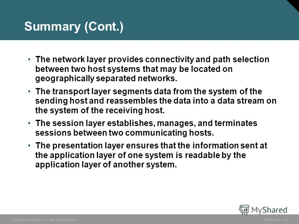 © 2005 Cisco Systems, Inc. All rights reserved.INTRO v2.11-16 Summary (Cont.) The network layer provides connectivity and path selection between two host systems that may be located on geographically separated networks. The transport layer segments d