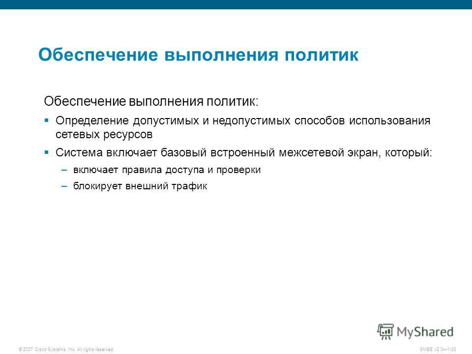 © 2007 Cisco Systems, Inc. All rights reserved. SMBE v2.01-33 Обеспечение выполнения политик Обеспечение выполнения политик: Определение допустимых и недопустимых способов использования сетевых ресурсов Система включает базовый встроенный межсетевой