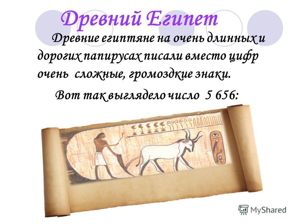 Древние египтяне на очень длинных и дорогих папирусах писали вместо цифр очень сложные, громоздкие знаки. Вот так выглядело число 5 656: