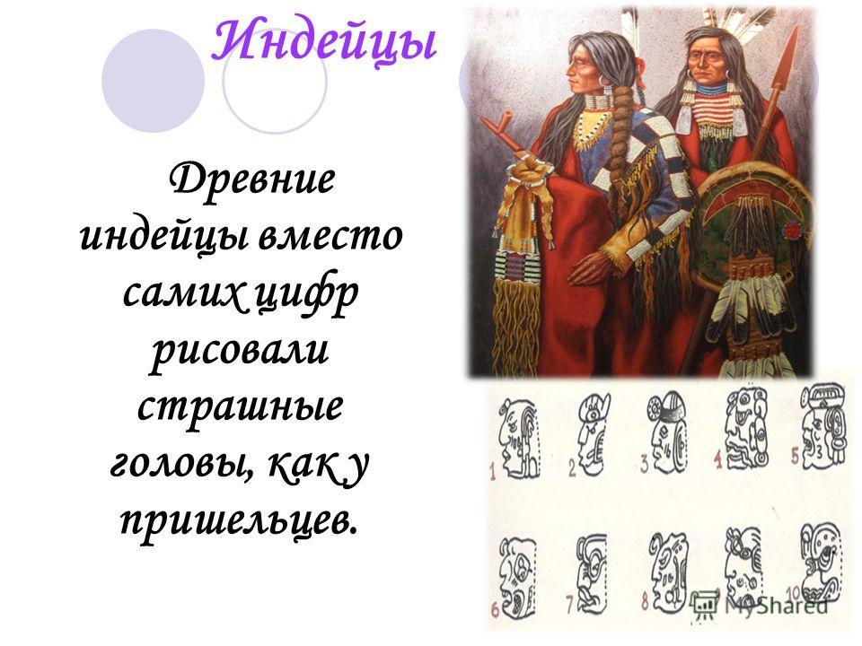 Индейцы Древние индейцы вместо самих цифр рисовали страшные головы, как у пришельцев.