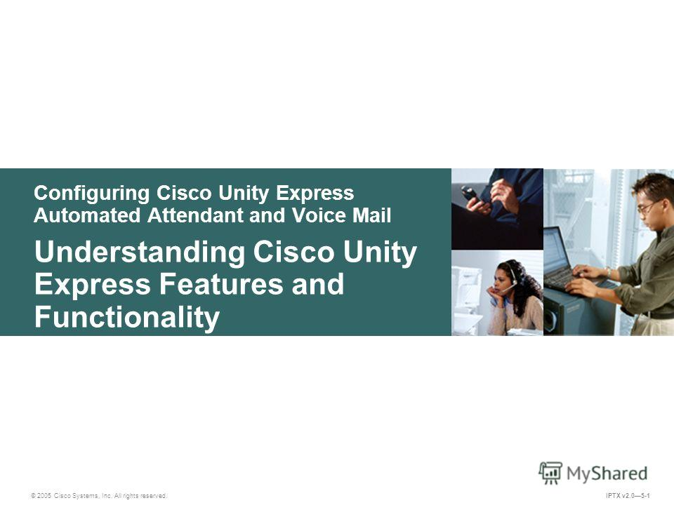 © 2005 Cisco Systems, Inc. All rights reserved. IPTX v2.05-1 Configuring Cisco Unity Express Automated Attendant and Voice Mail Understanding Cisco Unity Express Features and Functionality