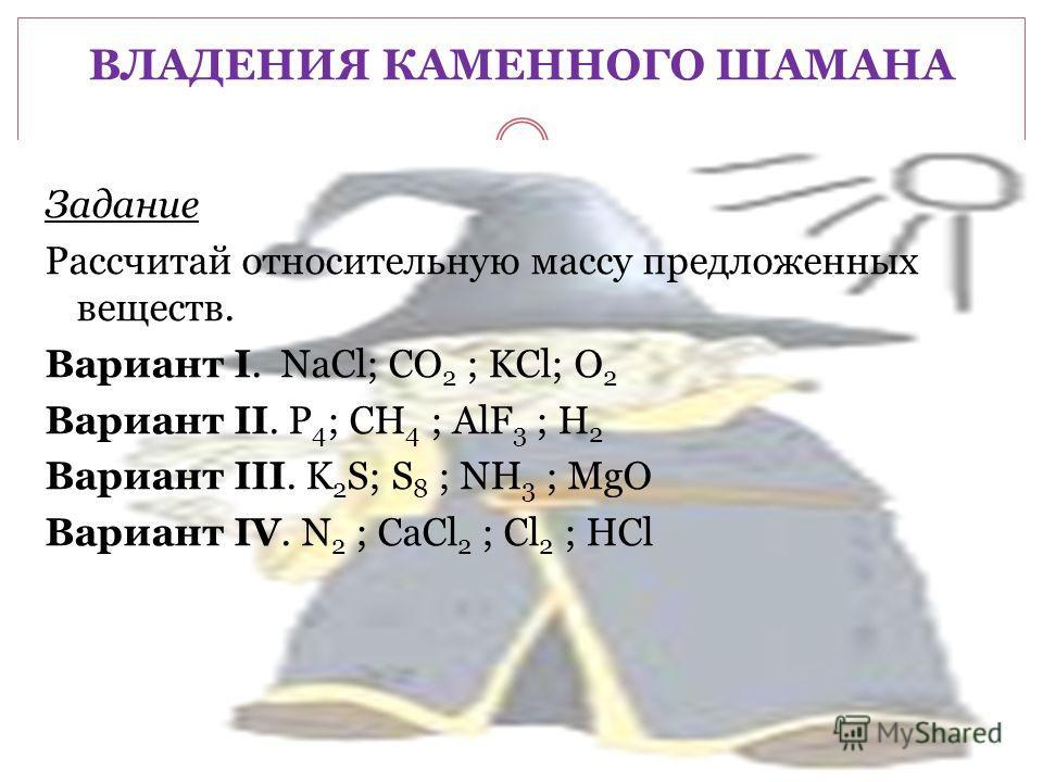 ВЛАДЕНИЯ КАМЕННОГО ШАМАНА Задание Рассчитай относительную массу предложенных веществ. Вариант I. NaCl; CO 2 ; KCl; O 2 Вариант II. P 4 ; CH 4 ; AlF 3 ; H 2 Вариант III. K 2 S; S 8 ; NH 3 ; MgO Вариант IV. N 2 ; CaCl 2 ; Cl 2 ; HCl