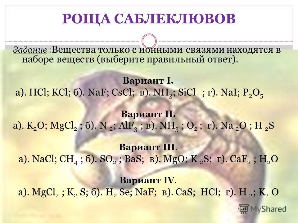 РОЩА САБЛЕКЛЮВОВ Задание : Вещества только с ионными связями находятся в наборе веществ (выберите правильный ответ). Вариант I. а). HCl; KCl; б). NaF; CsCl; в). NH 3 ; SiCl 4 ; г). NaI; P 2 O 5 Вариант II. а). K 2 O; MgCl 2 ; б). N 2 ; AlF 3 ; в). NH