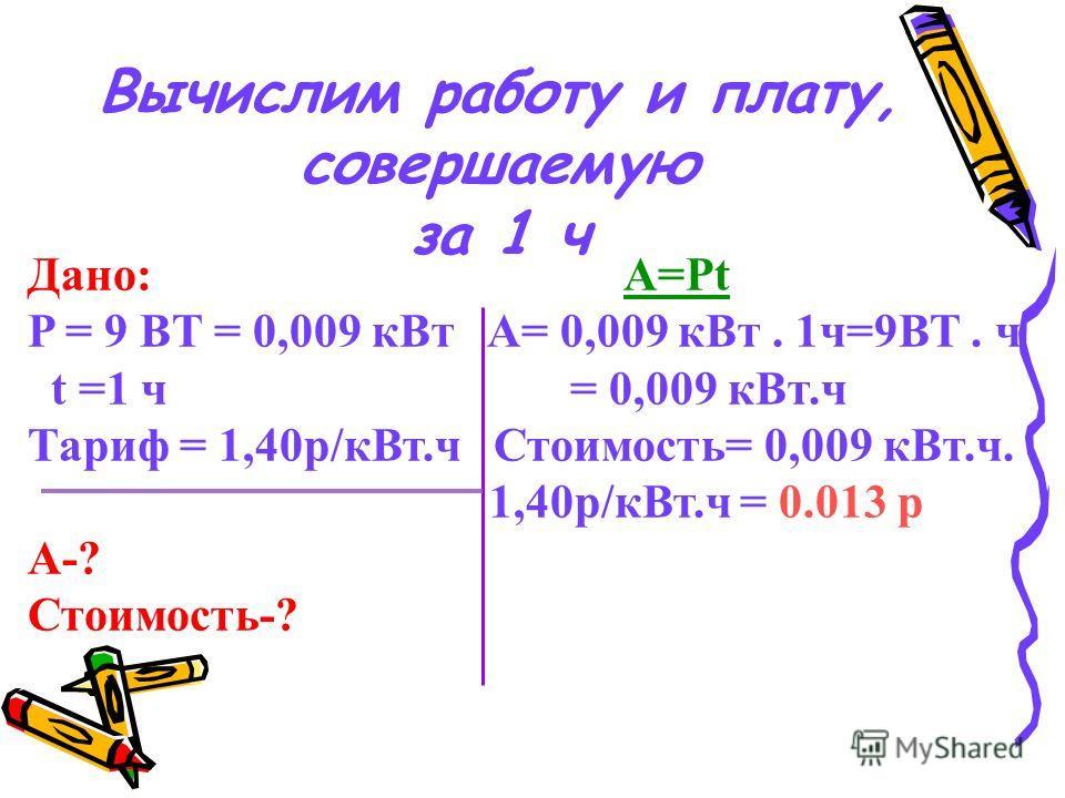 Вычислим работу и плату, совершаемую за 1 ч Дано: А=Pt P = 9 BT = 0,009 к Вт A= 0,009 к Вт. 1 ч=9ВТ. ч t =1 ч = 0,009 к Вт.ч Тариф = 1,40 р/к Вт.ч Стоимость= 0,009 к Вт.ч. 1,40 р/к Вт.ч = 0.013 р А-? Стоимость-?