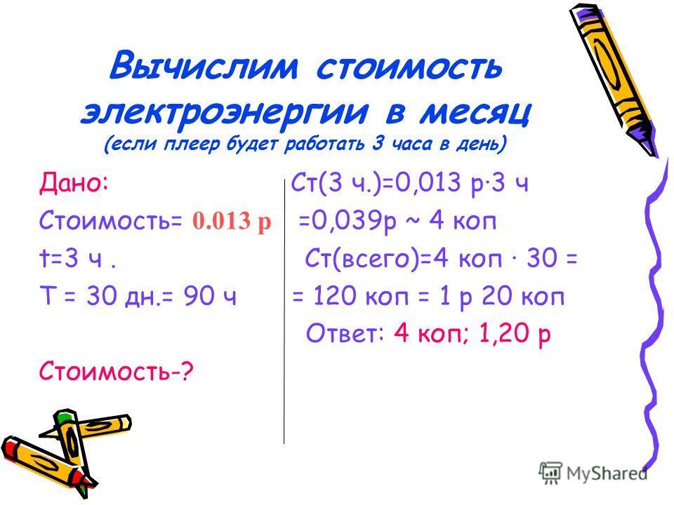 Вычислим стоимость электроэнергии в месяц (если плеер будет работать 3 часа в день) Дано: Ст(3 ч.)=0,013 р·3 ч Стоимость= 0.013 р =0,039 р ~ 4 коп t=3 ч. Ст(всего)=4 коп · 30 = T = 30 дн.= 90 ч = 120 коп = 1 р 20 коп Ответ: 4 коп; 1,20 р Стоимость-?