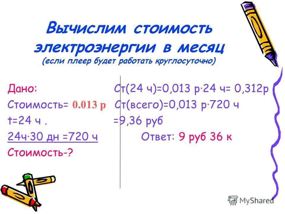 Вычислим стоимость электроэнергии в месяц (если плеер будет работать круглосуточно) Дано: Ст(24 ч)=0,013 р·24 ч= 0,312 р Стоимость= 0.013 р Ст(всего)=0,013 р·720 ч t=24 ч. =9,36 руб 24 ч·30 дн =720 ч Ответ: 9 руб 36 к Стоимость-?
