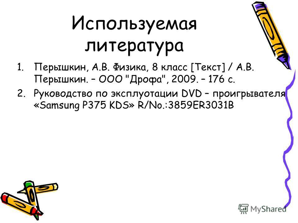 Используемая литература 1.Перышкин, А.В. Физика, 8 класс [Текст] / А.В. Перышкин. – ООО Дрофа, 2009. – 176 с. 2. Руководство по эксплуотации DVD – проигрывателя «Samsung P375 KDS» R/No.:3859ER3031B
