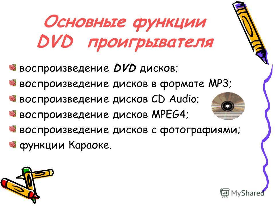 Основные функции DVD проигрывателя воспроизведение DVD дисков; воспроизведение дисков в формате МР3; воспроизведение дисков СD Audio; воспроизведение дисков MPEG4; воспроизведение дисков с фотографиями; функции Караоке.