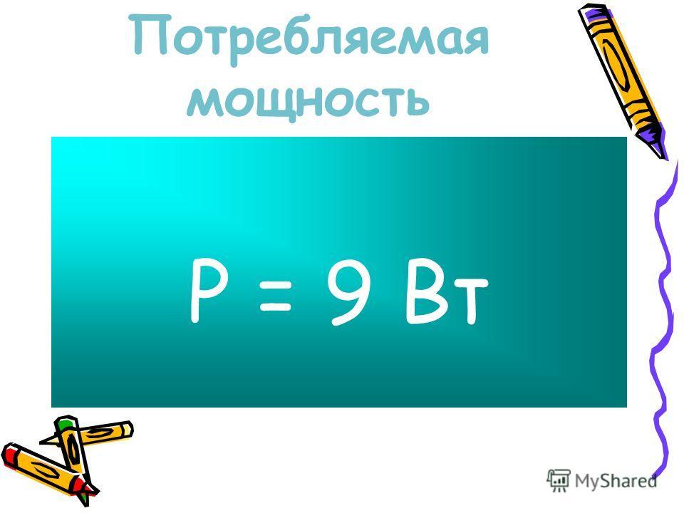 Потребляемая мощность P = 9 Вт