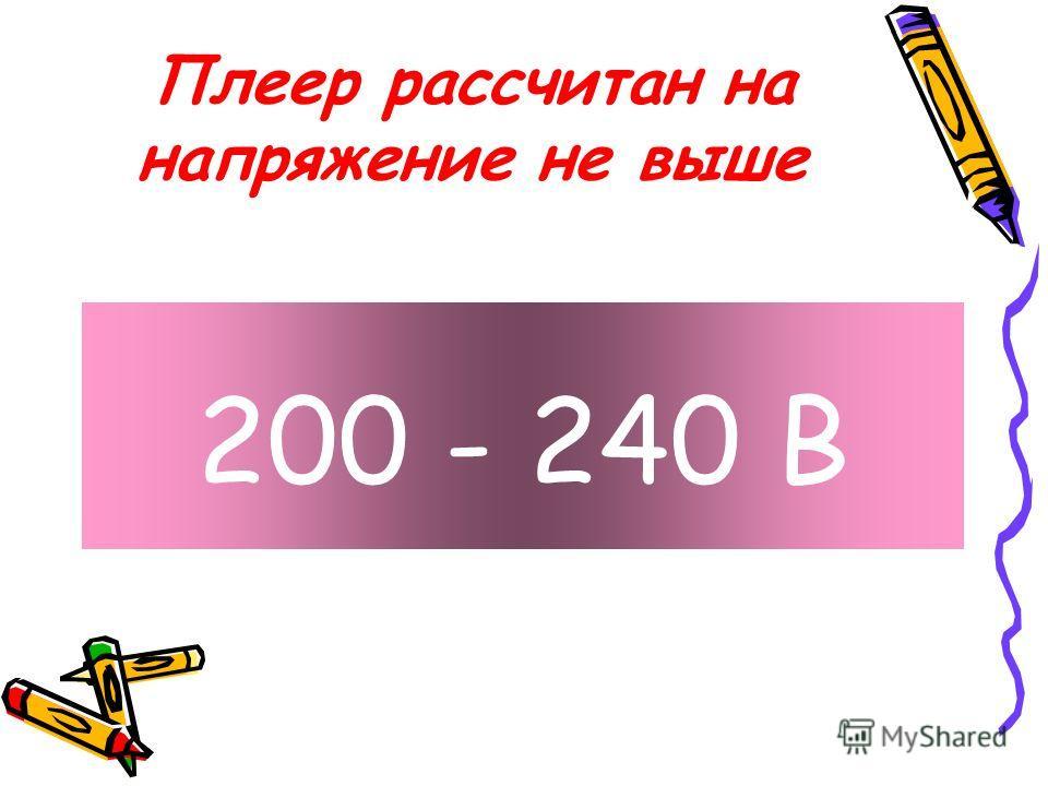 Плеер рассчитан на напряжение не выше 200 - 240 B