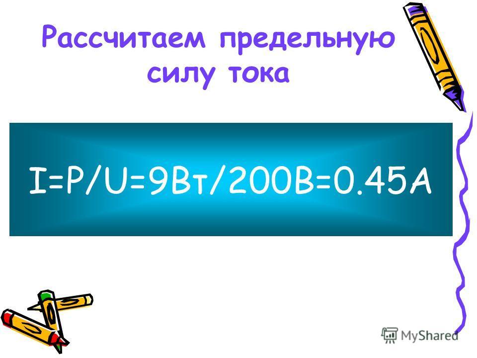 Рассчитаем предельную силу тока I=P/U=9Bт/200В=0.45А