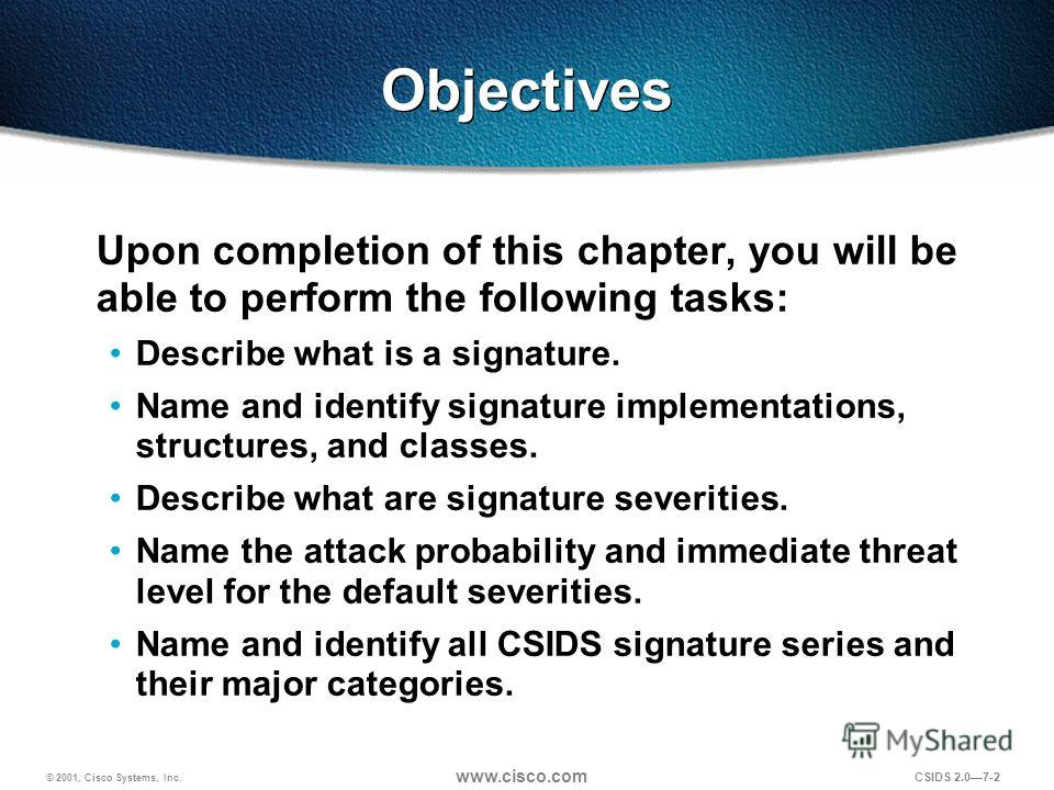 © 2001, Cisco Systems, Inc. www.cisco.com CSIDS 2.07-2 Objectives Upon completion of this chapter, you will be able to perform the following tasks: Describe what is a signature. Name and identify signature implementations, structures, and classes. De