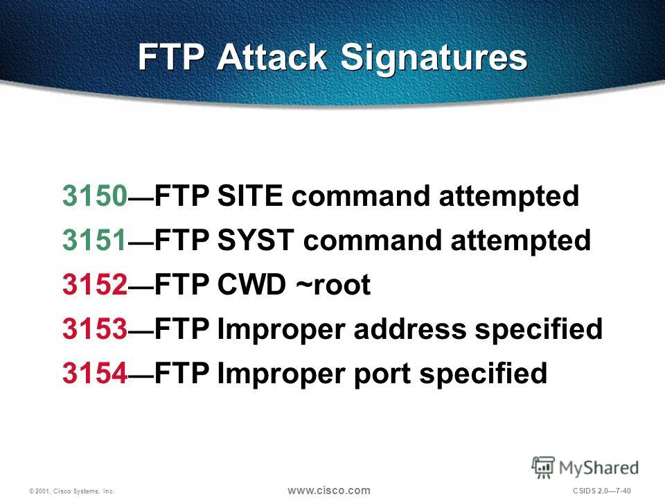 © 2001, Cisco Systems, Inc. www.cisco.com CSIDS 2.07-40 FTP Attack Signatures 3150 FTP SITE command attempted 3151 FTP SYST command attempted 3152 FTP CWD ~root 3153 FTP Improper address specified 3154 FTP Improper port specified