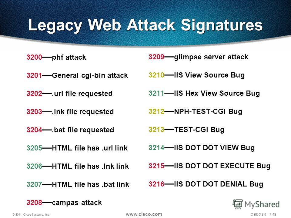 © 2001, Cisco Systems, Inc. www.cisco.com CSIDS 2.07-42 Legacy Web Attack Signatures 3200 phf attack 3201 General cgi-bin attack 3202. url file requested 3203. lnk file requested 3204. bat file requested 3205 HTML file has.url link 3206 HTML file has