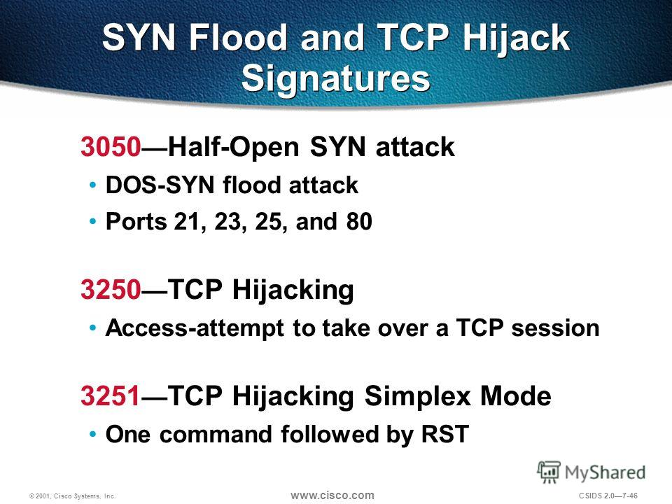 © 2001, Cisco Systems, Inc. www.cisco.com CSIDS 2.07-46 SYN Flood and TCP Hijack Signatures 3050 Half-Open SYN attack DOS-SYN flood attack Ports 21, 23, 25, and 80 3250 TCP Hijacking Access-attempt to take over a TCP session 3251 TCP Hijacking Simple