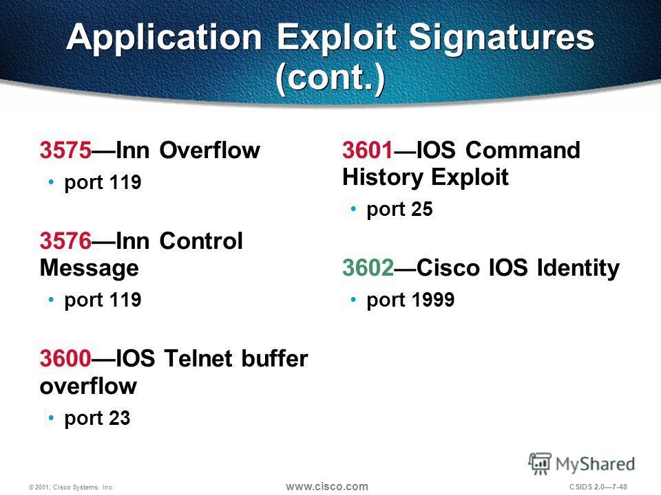 © 2001, Cisco Systems, Inc. www.cisco.com CSIDS 2.07-48 Application Exploit Signatures (cont.) 3575Inn Overflow port 119 3576Inn Control Message port 119 3600IOS Telnet buffer overflow port 23 3601 IOS Command History Exploit port 25 3602 Cisco IOS I