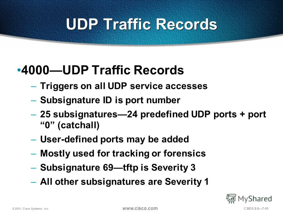 © 2001, Cisco Systems, Inc. www.cisco.com CSIDS 2.07-51 UDP Traffic Records 4000UDP Traffic Records –Triggers on all UDP service accesses –Subsignature ID is port number –25 subsignatures24 predefined UDP ports + port 0 (catchall) –User-defined ports