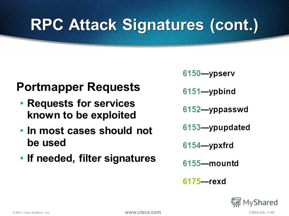 © 2001, Cisco Systems, Inc. www.cisco.com CSIDS 2.07-66 RPC Attack Signatures (cont.) Portmapper Requests Requests for services known to be exploited In most cases should not be used If needed, filter signatures 6150ypserv 6151ypbind 6152yppasswd 615