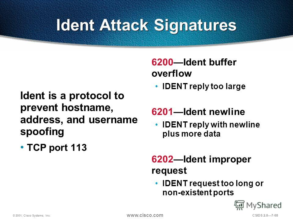 © 2001, Cisco Systems, Inc. www.cisco.com CSIDS 2.07-68 Ident Attack Signatures Ident is a protocol to prevent hostname, address, and username spoofing TCP port 113 6200Ident buffer overflow IDENT reply too large 6201Ident newline IDENT reply with ne