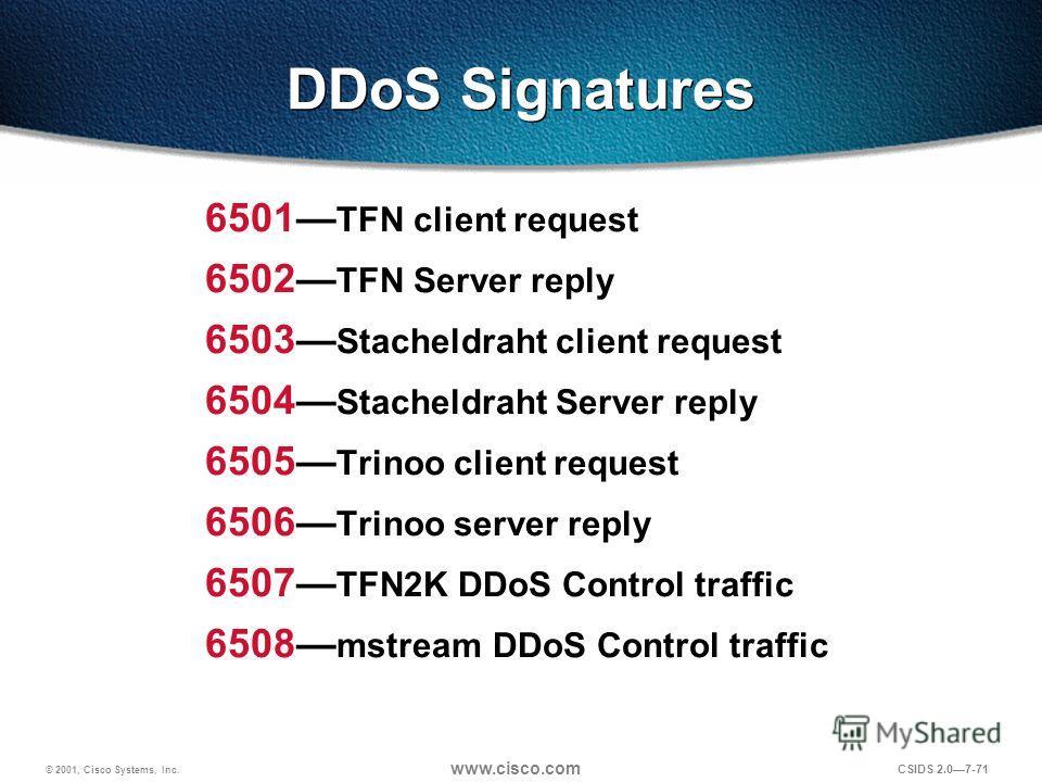 © 2001, Cisco Systems, Inc. www.cisco.com CSIDS 2.07-71 DDoS Signatures 6501 TFN client request 6502 TFN Server reply 6503 Stacheldraht client request 6504 Stacheldraht Server reply 6505 Trinoo client request 6506 Trinoo server reply 6507 TFN2K DDoS
