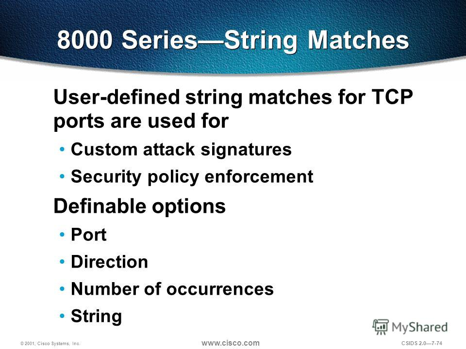 © 2001, Cisco Systems, Inc. www.cisco.com CSIDS 2.07-74 8000 SeriesString Matches User-defined string matches for TCP ports are used for Custom attack signatures Security policy enforcement Definable options Port Direction Number of occurrences Strin