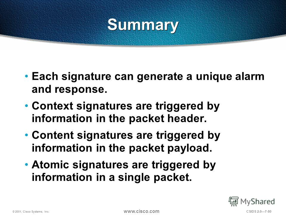 © 2001, Cisco Systems, Inc. www.cisco.com CSIDS 2.07-80 Summary Each signature can generate a unique alarm and response. Context signatures are triggered by information in the packet header. Content signatures are triggered by information in the pack