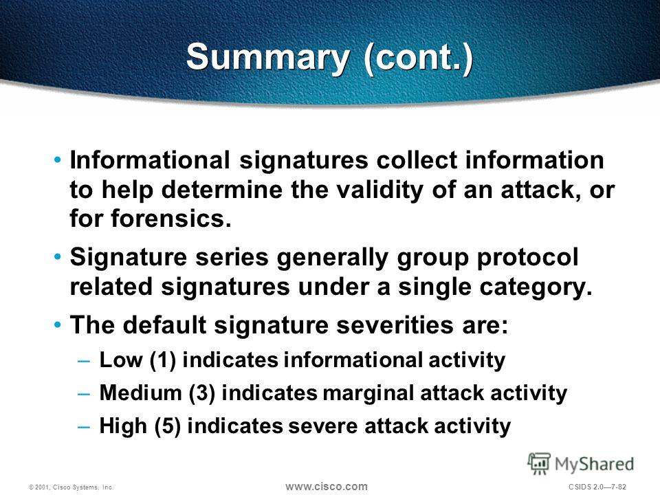 © 2001, Cisco Systems, Inc. www.cisco.com CSIDS 2.07-82 Summary (cont.) Informational signatures collect information to help determine the validity of an attack, or for forensics. Signature series generally group protocol related signatures under a s
