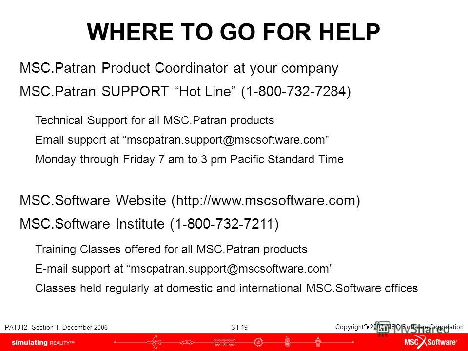 PAT312, Section 1, December 2006 S1-19 Copyright 2007 MSC.Software Corporation WHERE TO GO FOR HELP MSC.Patran Product Coordinator at your company Technical Support for all MSC.Patran products Email support at mscpatran.support@mscsoftware.com MSC.Pa