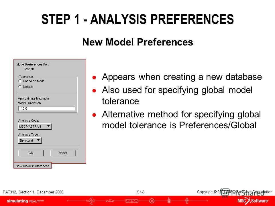 PAT312, Section 1, December 2006 S1-8 Copyright 2007 MSC.Software Corporation STEP 1 - ANALYSIS PREFERENCES Appears when creating a new database Also used for specifying global model tolerance Alternative method for specifying global model tolerance
