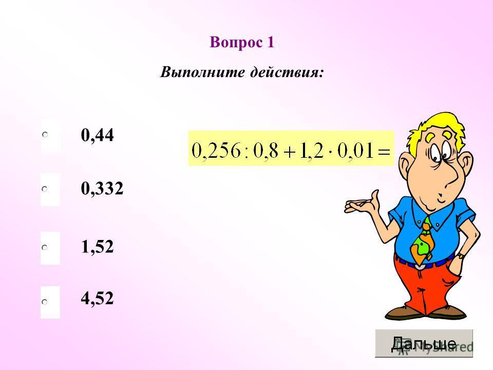 Вопрос 1 Выполните действия: 0,44 0,332 1,52 4,52