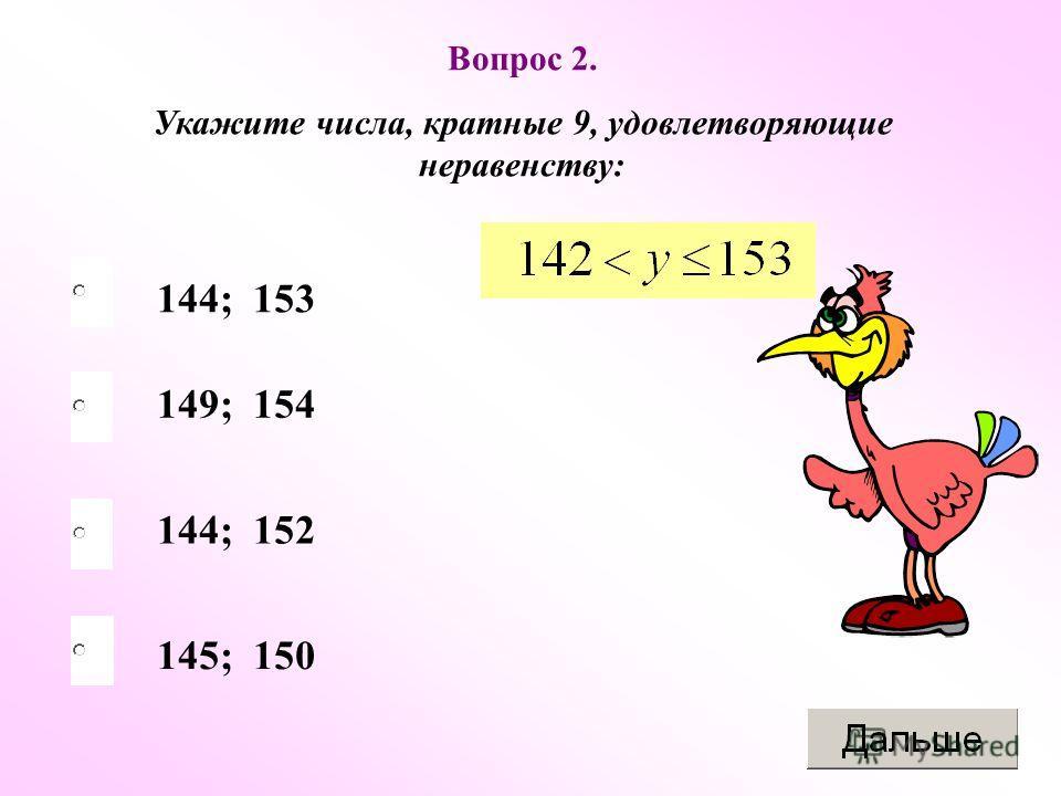 144; 153 144; 152 145; 150 149; 154 Вопрос 2. Укажите числа, кратные 9, удовлетворяющие неравенству: