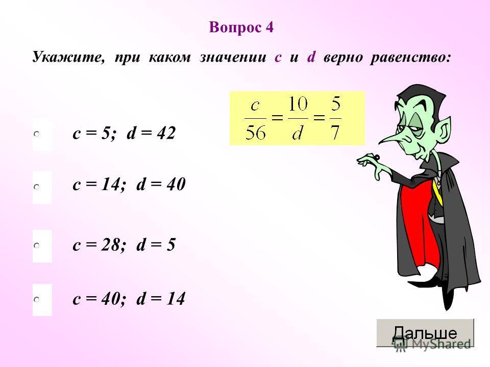 Вопрос 4 Укажите, при каком значении с и d верно равенство: c = 14; d = 40 c = 5; d = 42 c = 28; d = 5 c = 40; d = 14