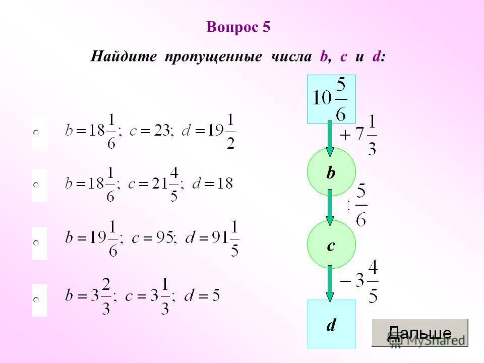 Вопрос 5 Найдите пропущенные числа b, c u d: b c d