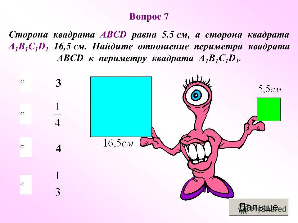4 3 Вопрос 7 Сторона квадрата ABCD равна 5.5 см, а сторона квадрата A 1 B 1 C 1 D 1 16,5 см. Найдите отношение периметра квадрата ABCD к периметру квадрата A 1 B 1 C 1 D 1.