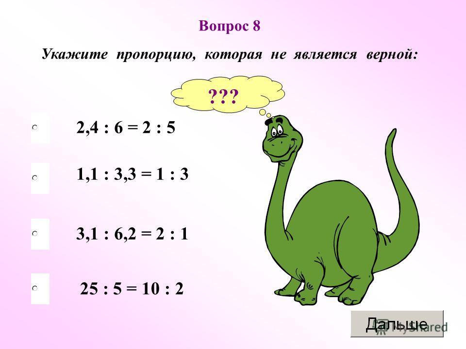 3,1 : 6,2 = 2 : 1 1,1 : 3,3 = 1 : 3 25 : 5 = 10 : 2 2,4 : 6 = 2 : 5 Вопрос 8 Укажите пропорцию, которая не является верной: ???