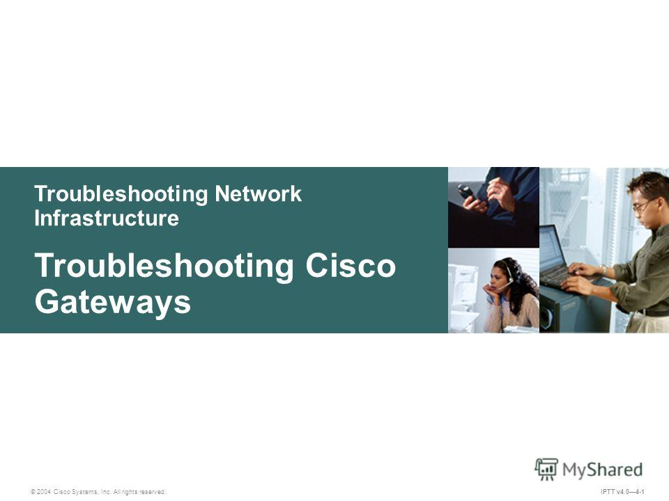Troubleshooting Network Infrastructure © 2004 Cisco Systems, Inc. All rights reserved. IPTT v4.04-1 Troubleshooting Cisco Gateways