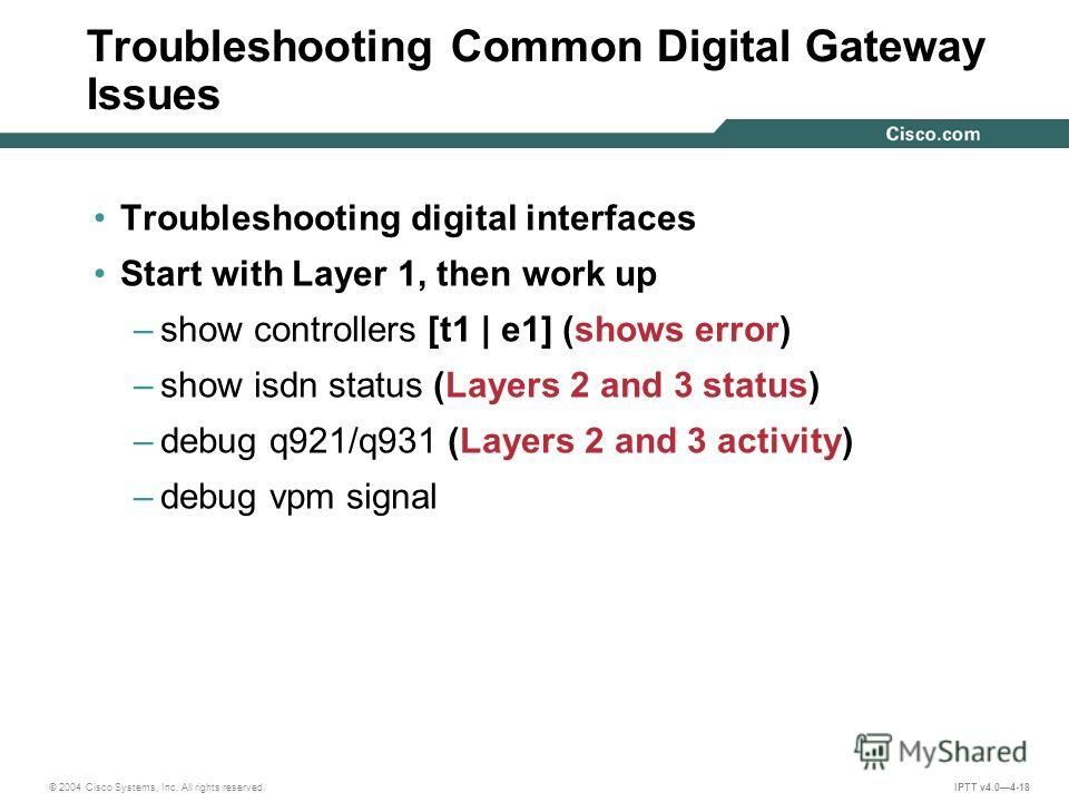 © 2004 Cisco Systems, Inc. All rights reserved. IPTT v4.04-18 Troubleshooting Common Digital Gateway Issues Troubleshooting digital interfaces Start with Layer 1, then work up –show controllers [t1 | e1] (shows error) –show isdn status (Layers 2 and