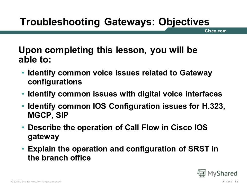 © 2004 Cisco Systems, Inc. All rights reserved. IPTT v4.04-2 Upon completing this lesson, you will be able to: Identify common voice issues related to Gateway configurations Identify common issues with digital voice interfaces Identify common IOS Con