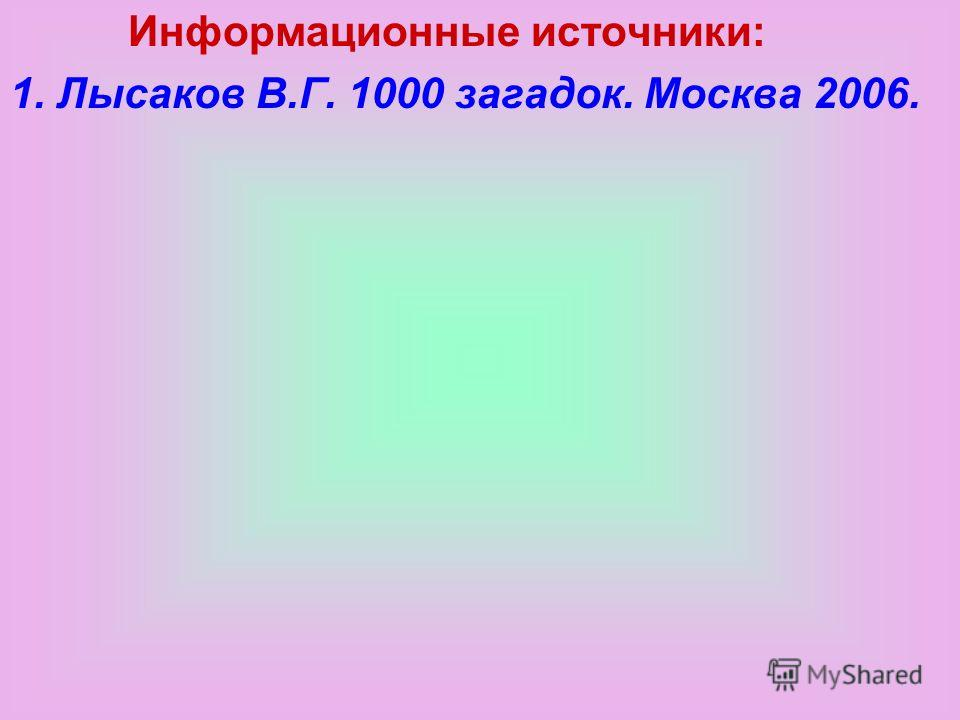 Инфор. Источники. Информационные источники: 1. Лысаков В.Г. 1000 загадок. Москва 2006.