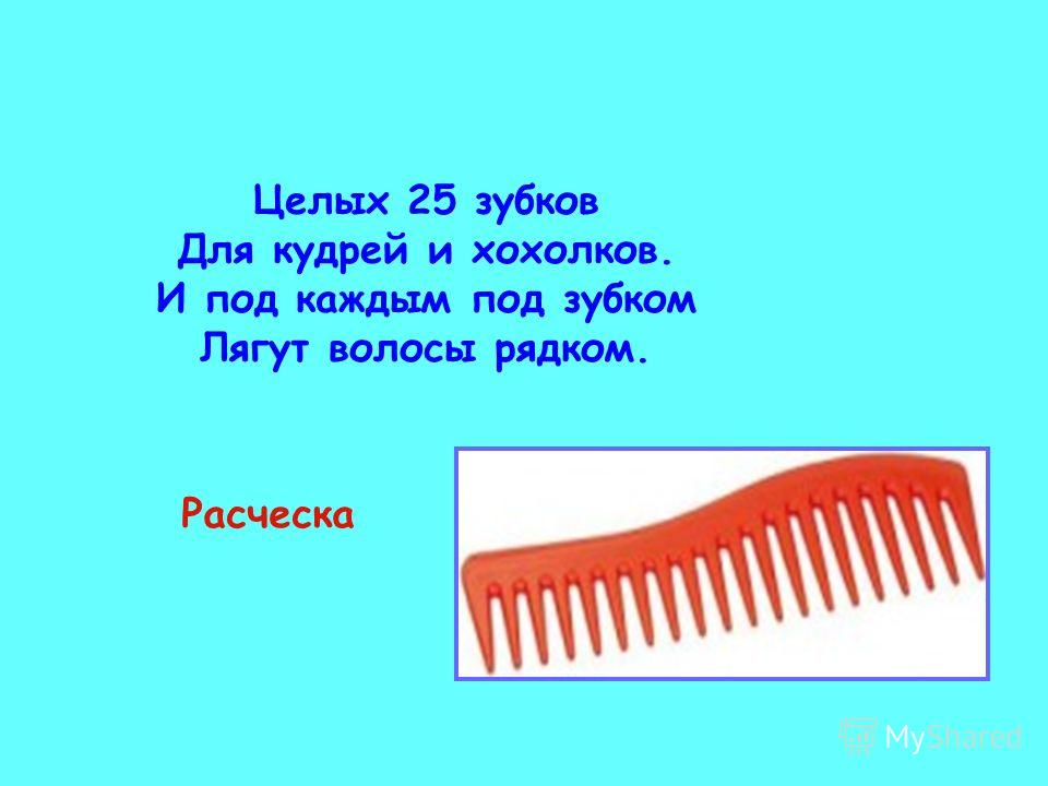 Целых 25 зубков Для кудрей и хохолков. И под каждым под зубком Лягут волосы рядком. Расческа