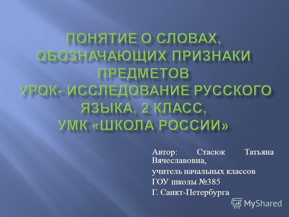 Автор : Стасюк Татьяна Вячеславовна, учитель начальных классов ГОУ школы 385 Г. Санкт - Петербурга